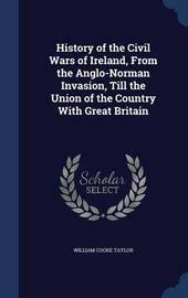 History of the Civil Wars of Ireland, from the Anglo-Norman Invasion, Till the Union of the Country with Great Britain by William Cooke Taylor