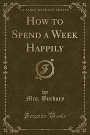 How to Spend a Week Happily (Classic Reprint) by Mrs Burbury image