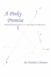 A Pinky Promise: Delivering Premature Twins at 27 Weeks Changes Your Life Forever. by Heather Ann Clemmer