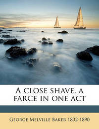 A Close Shave, a Farce in One Act by George Melville Baker