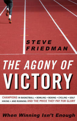 The Agony of Victory: When Winning Isn't Enough by Steve Friedman