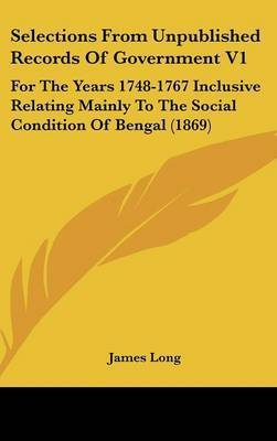 Selections from Unpublished Records of Government V1: For the Years 1748-1767 Inclusive Relating Mainly to the Social Condition of Bengal (1869) by James Long