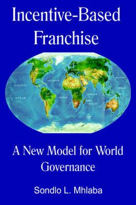 Incentive Based Franchise- A New Model for World Governance by Sondlo, L Mhlaba image