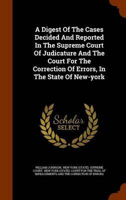 A Digest of the Cases Decided and Reported in the Supreme Court of Judicature and the Court for the Correction of Errors, in the State of New-York by William Johnson
