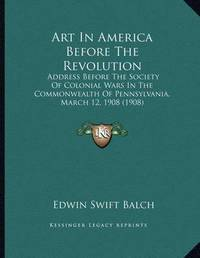 Art in America Before the Revolution: Address Before the Society of Colonial Wars in the Commonwealth of Pennsylvania, March 12, 1908 (1908) by Edwin Swift Balch