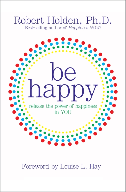 Be Happy: Release The Power Of Happiness In You by Robert Holden