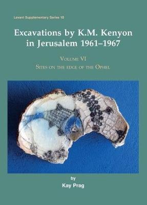 Excavations by K.M. Kenyon in Jerusalem 1961-1967, Volume VI by Kay Prag
