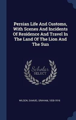 Persian Life and Customs, with Scenes and Incidents of Residence and Travel in the Land of the Lion and the Sun