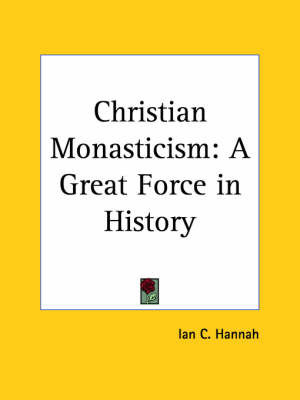 Christian Monasticism: A Great Force in History (1925) by Ian C. Hannah