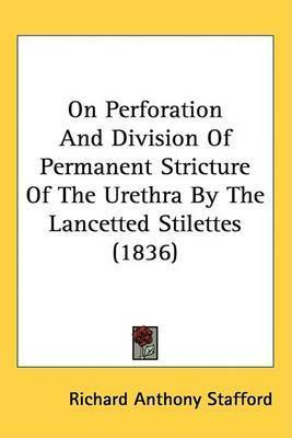 On Perforation And Division Of Permanent Stricture Of The Urethra By The Lancetted Stilettes (1836) by Richard Anthony Stafford