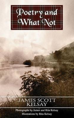 Poetry and What Not by James Scott Kelsay