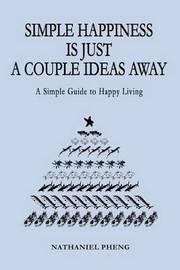 Simple Happiness Is Just a Couple Ideas Away: A Simple Guide to Happy Living by nathaniel pheng image