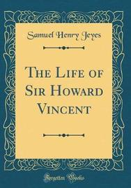 The Life of Sir Howard Vincent (Classic Reprint) by Samuel Henry Jeyes image