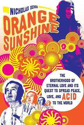 Orange Sunshine: The Brotherhood of Eternal Love and Its Quest to Spread Peace, Love, and Acid to the World by Nicholas Schou