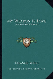 My Weapon Is Love: An Autobiography by Eleanor Yorke