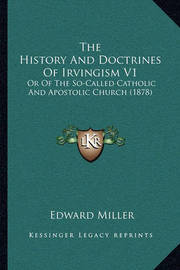 The History and Doctrines of Irvingism V1 the History and Doctrines of Irvingism V1: Or of the So-Called Catholic and Apostolic Church (1878) or of the So-Called Catholic and Apostolic Church (1878) by Edward Miller