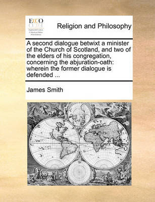 A Second Dialogue Betwixt a Minister of the Church of Scotland, and Two of the Elders of His Congregation, Concerning the Abjuration-Oath by James Smith