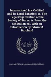 International Law Codified and Its Legal Sanction; Or, the Legal Organization of the Society of States, Tr. from the 5th Italian Ed., with an Introduction by Edwin M. Borchard by Edwin Montefiore Borchard