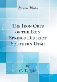 The Iron Ores of the Iron Springs District Southern Utah (Classic Reprint) by C K. Leith image