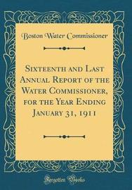 Sixteenth and Last Annual Report of the Water Commissioner, for the Year Ending January 31, 1911 (Classic Reprint) by Boston Water Commissioner