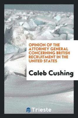 Opinion of the Attorney General Concerning British Recruitment in the United States by Caleb Cushing