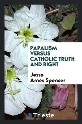 Papalism Versus Catholic Truth and Right by Jesse Spencer