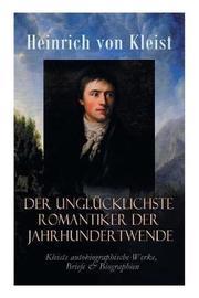 Der ungl cklichste Romantiker der Jahrhundertwende - Kleists autobiographische Werke, Briefe & Biographien by Heinrich Von Kleist