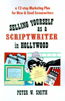 Selling Yourself as a Scriptwriter in Hollywood: A 12-Step Marketing Plan for New & Used Screenwriters by Peter W. Smith image
