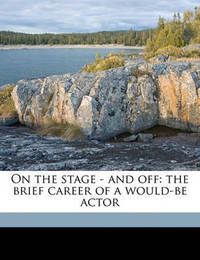 On the Stage - And Off: The Brief Career of a Would-Be Actor by Jerome Klapka Jerome