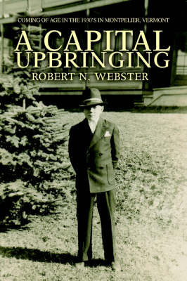 A Capital Upbringing: Coming of Age in the 1930's in Montpelier, Vermont by Robert N. Webster