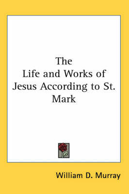 The Life and Works of Jesus According to St. Mark by William D Murray