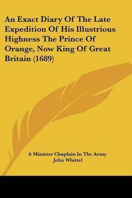 An Exact Diary Of The Late Expedition Of His Illustrious Highness The Prince Of Orange, Now King Of Great Britain (1689) by A Minister Chaplain in the Army