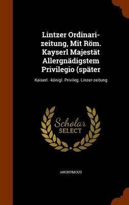 Lintzer Ordinari-Zeitung, Mit ROM. Kayserl Majestat Allergnadigstem Privilegio (Spater by * Anonymous