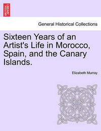 Sixteen Years of an Artist's Life in Morocco, Spain, and the Canary Islands. Vol. I. by Elizabeth Murray