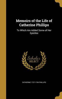 Memoirs of the Life of Catherine Phillips by Catherine 1727-1794 Phillips