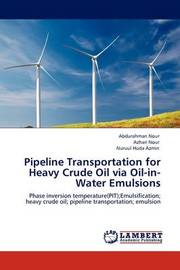 Pipeline Transportation for Heavy Crude Oil Via Oil-In-Water Emulsions by Abdurahman Nour