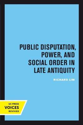 Public Disputation, Power, and Social Order in Late Antiquity by Richard Lim