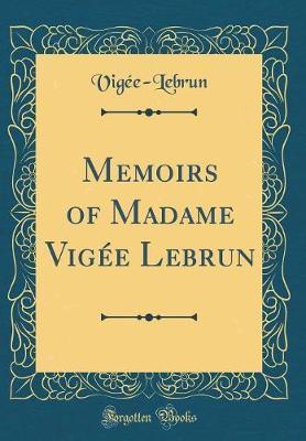 Memoirs of Madame Vigee Lebrun (Classic Reprint) by Vigée-Lebrun Vigée-Lebrun