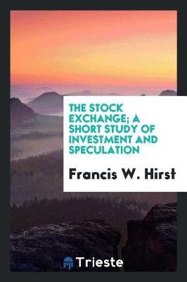 The Stock Exchange; A Short Study of Investment and Speculation by Francis W Hirst image