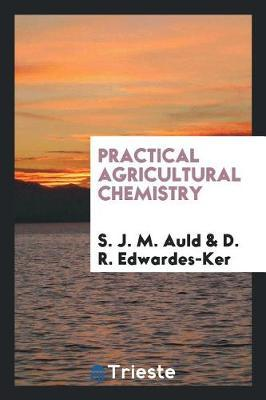 Practical Agricultural Chemistry by S. J. M. Auld