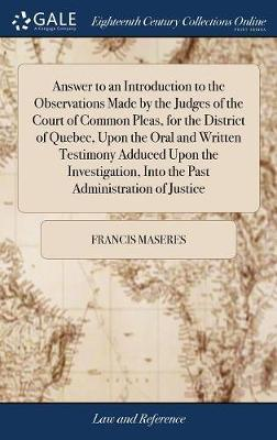 Answer to an Introduction to the Observations Made by the Judges of the Court of Common Pleas, for the District of Quebec, Upon the Oral and Written Testimony Adduced Upon the Investigation, Into the Past Administration of Justice by Francis Maseres image