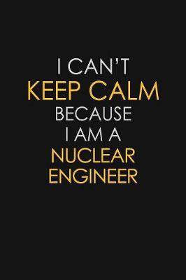 I Can't Keep Calm Because I Am A Nuclear Engineer by Blue Stone Publishers