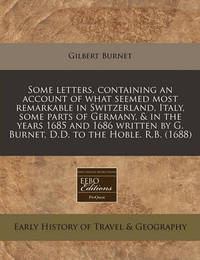 Some Letters, Containing an Account of What Seemed Most Remarkable in Switzerland, Italy, Some Parts of Germany, & in the Years 1685 and 1686 Written by G. Burnet, D.D. to the Hoble. R.B. (1688) by Gilbert Burnet