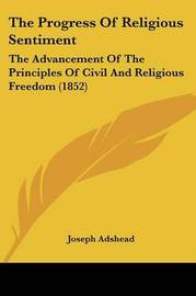 The Progress Of Religious Sentiment: The Advancement Of The Principles Of Civil And Religious Freedom (1852) by Joseph Adshead image