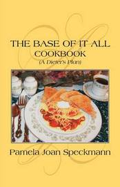 The Base of It All: (A Dieter's Plan) Cookbook by Pamela Joan Speckmann image