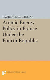 Atomic Energy Policy in France Under the Fourth Republic by Lawrence Scheinman