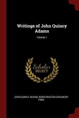 Writings of John Quincy Adams; Volume 1 by John Quincy Adams