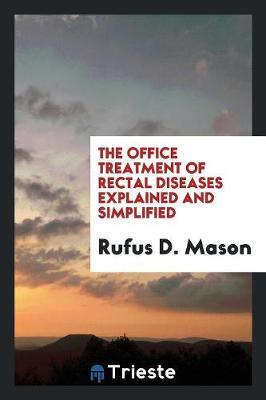 The Office Treatment of Rectal Diseases Explained and Simplified by Rufus D Mason