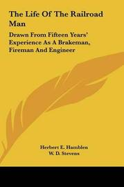 The Life of the Railroad Man: Drawn from Fifteen Years' Experience as a Brakeman, Fireman and Engineer by Herbert E. Hamblen image