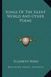Songs of the Silent World and Other Poems by Elizabeth Ward